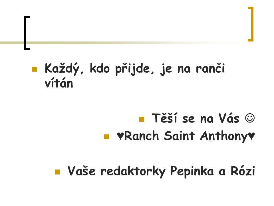 Každý, kdo přijde, je na ranči vítán Těší se na Vás ♥ Ranch Saint Anthony ♥ Vaše redaktorky Pepinka a Rózi