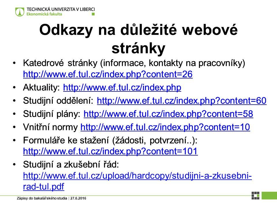 Zápisy do bakalářského studia | 27.6.2016 Odkazy na důležité webové stránky Katedrové stránky (informace, kontakty na pracovníky) http://www.ef.tul.cz/index.php content=26 http://www.ef.tul.cz/index.php content=26 Aktuality: http://www.ef.tul.cz/index.phphttp://www.ef.tul.cz/index.php Studijní oddělení: http://www.ef.tul.cz/index.php content=60http://www.ef.tul.cz/index.php content=60 Studijní plány: http://www.ef.tul.cz/index.php content=58http://www.ef.tul.cz/index.php content=58 Vnitřní normy http://www.ef.tul.cz/index.php content=10http://www.ef.tul.cz/index.php content=10 Formuláře ke stažení (žádosti, potvrzení..): http://www.ef.tul.cz/index.php content=101 http://www.ef.tul.cz/index.php content=101 Studijní a zkušební řád: http://www.ef.tul.cz/upload/hardcopy/studijni-a-zkusebni- rad-tul.pdf http://www.ef.tul.cz/upload/hardcopy/studijni-a-zkusebni- rad-tul.pdf Katedrové stránky (informace, kontakty na pracovníky) http://www.ef.tul.cz/index.php content=26 http://www.ef.tul.cz/index.php content=26 Aktuality: http://www.ef.tul.cz/index.phphttp://www.ef.tul.cz/index.php Studijní oddělení: http://www.ef.tul.cz/index.php content=60http://www.ef.tul.cz/index.php content=60 Studijní plány: http://www.ef.tul.cz/index.php content=58http://www.ef.tul.cz/index.php content=58 Vnitřní normy http://www.ef.tul.cz/index.php content=10http://www.ef.tul.cz/index.php content=10 Formuláře ke stažení (žádosti, potvrzení..): http://www.ef.tul.cz/index.php content=101 http://www.ef.tul.cz/index.php content=101 Studijní a zkušební řád: