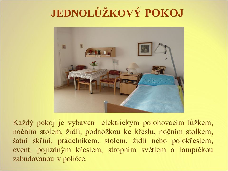 JEDNOLŮŽKOVÝ POKOJ Každý pokoj je vybaven elektrickým polohovacím lůžkem, nočním stolem, židlí, podnožkou ke křeslu, nočním stolkem, šatní skříní, prádelníkem, stolem, židlí nebo polokřeslem, event.