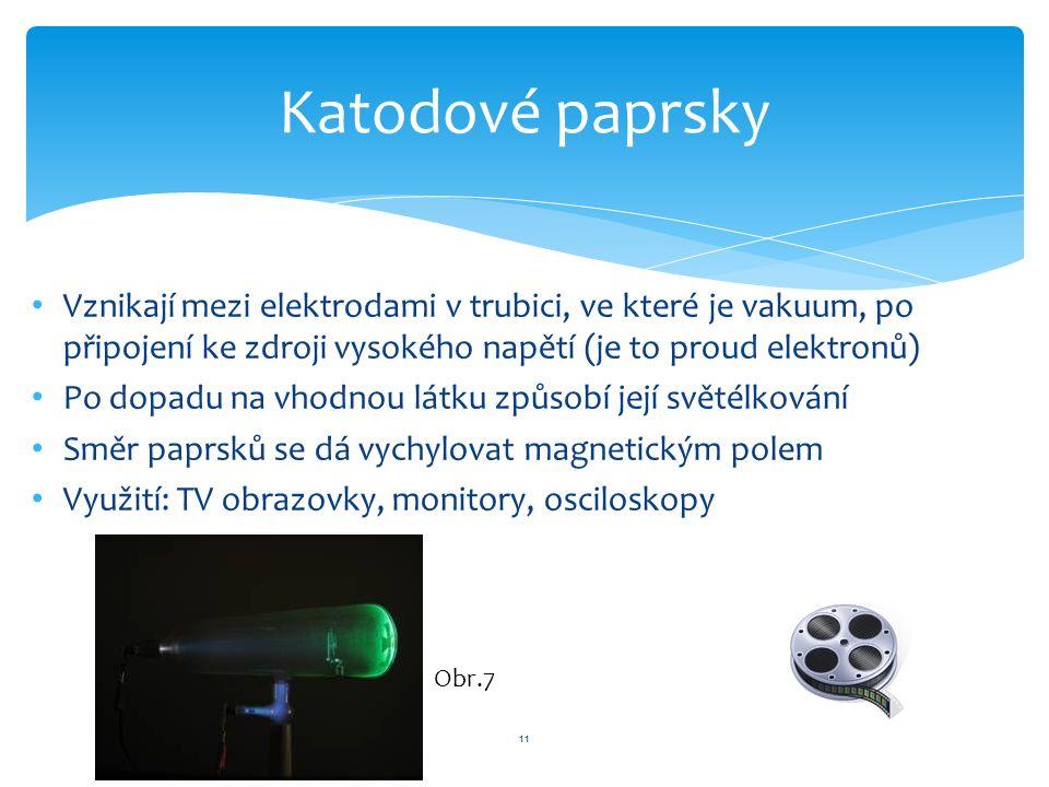 Vznikají mezi elektrodami v trubici, ve které je vakuum, po připojení ke zdroji vysokého napětí (je to proud elektronů) Po dopadu na vhodnou látku způsobí její světélkování Směr paprsků se dá vychylovat magnetickým polem Využití: TV obrazovky, monitory, osciloskopy 11 Katodové paprsky Obr.7
