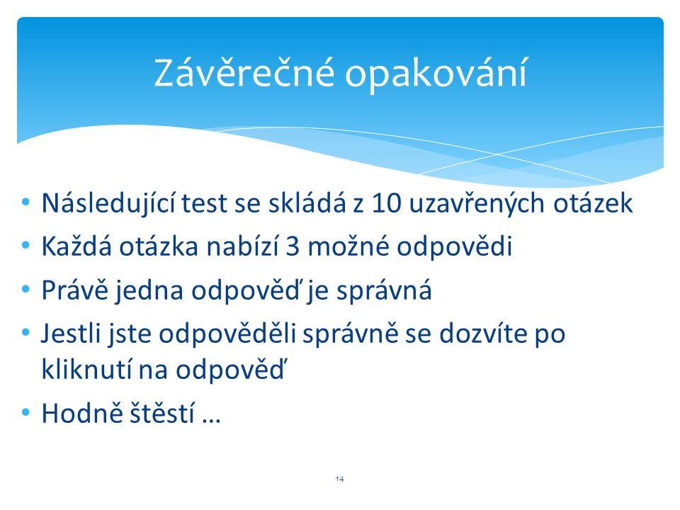 Následující test se skládá z 10 uzavřených otázek Každá otázka nabízí 3 možné odpovědi Právě jedna odpověď je správná Jestli jste odpověděli správně s