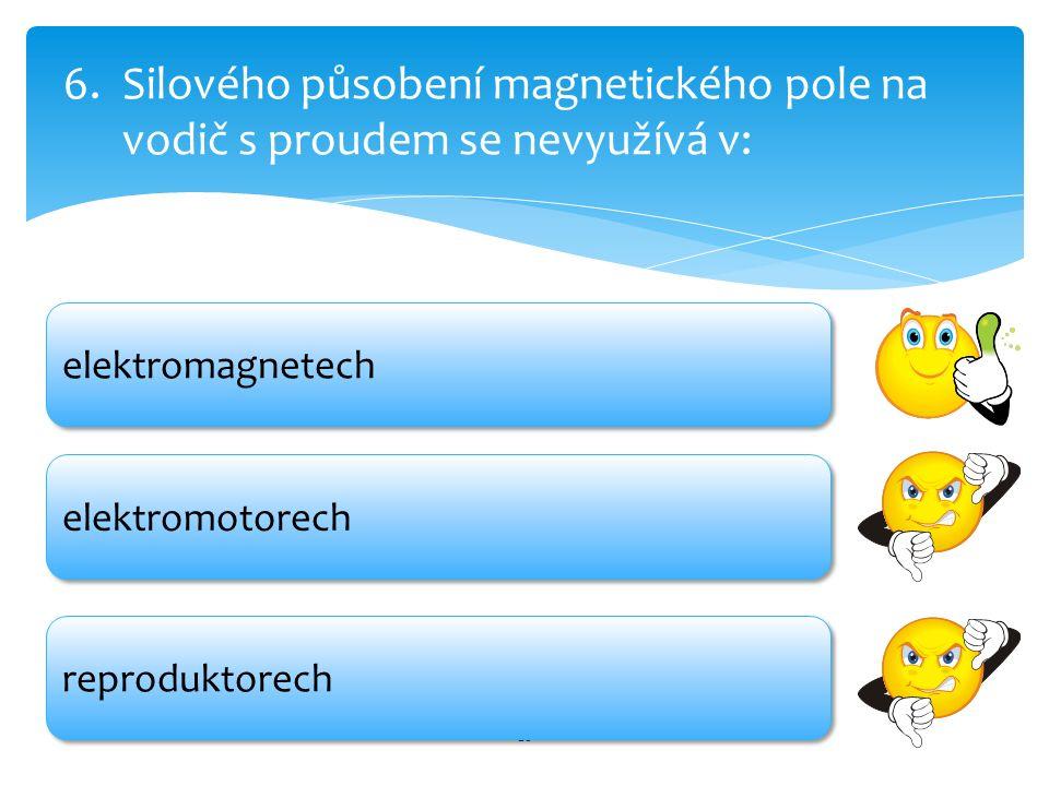 20 6.Silového působení magnetického pole na vodič s proudem se nevyužívá v: elektromotorech reproduktorech elektromagnetech