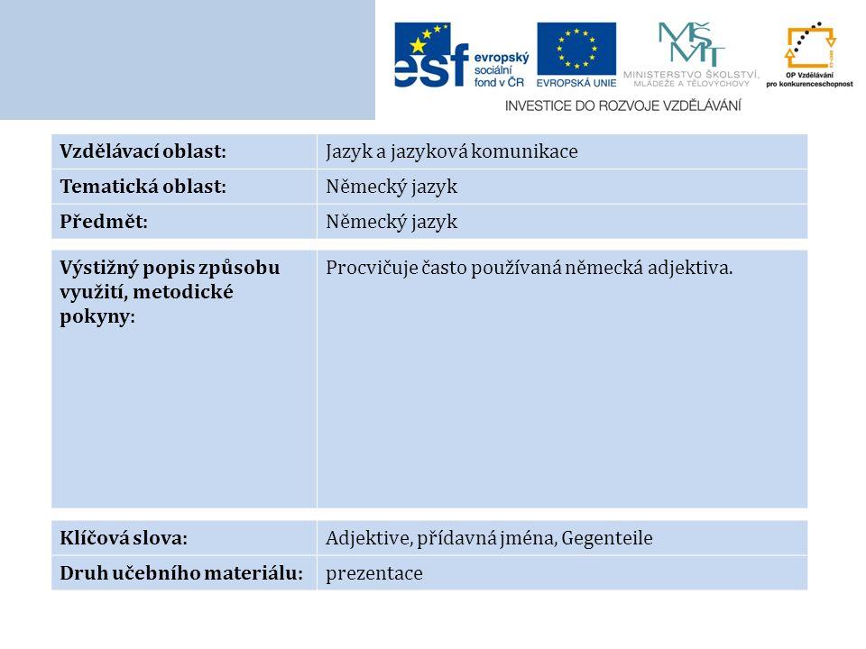 Vzdělávací oblast:Jazyk a jazyková komunikace Tematická oblast:Německý jazyk Předmět:Německý jazyk Výstižný popis způsobu využití, metodické pokyny: Procvičuje často používaná německá adjektiva.