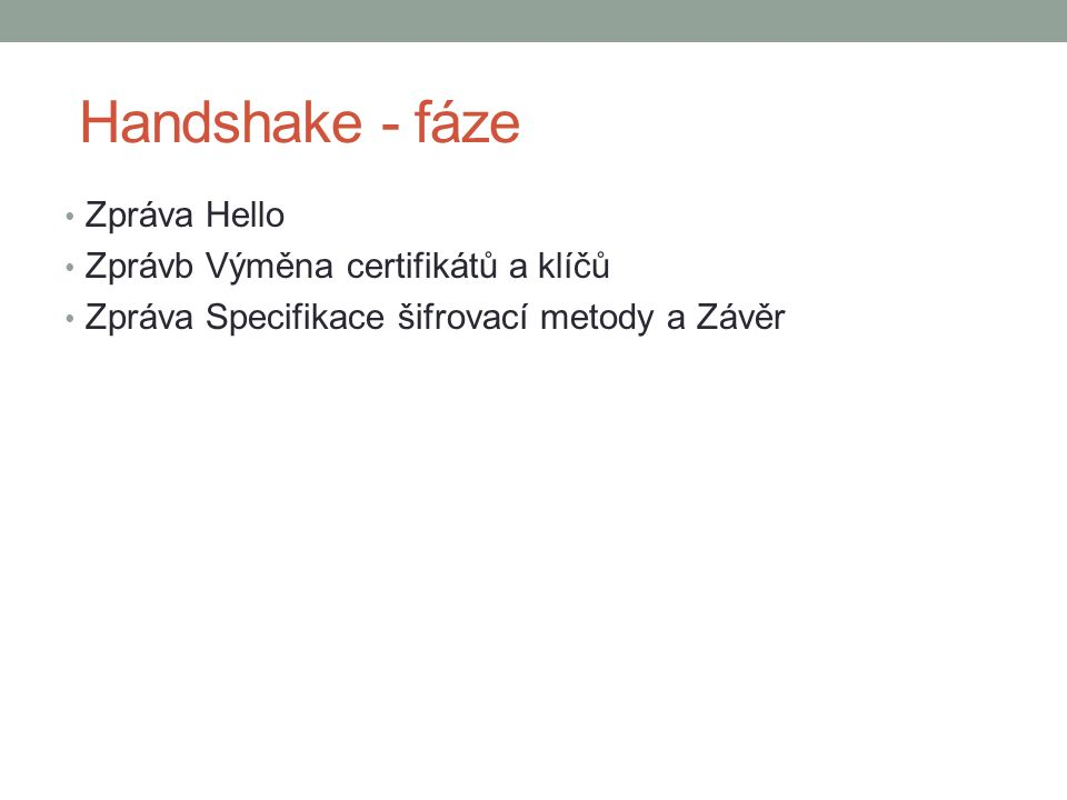 Handshake - fáze Zpráva Hello Zprávb Výměna certifikátů a klíčů Zpráva Specifikace šifrovací metody a Závěr