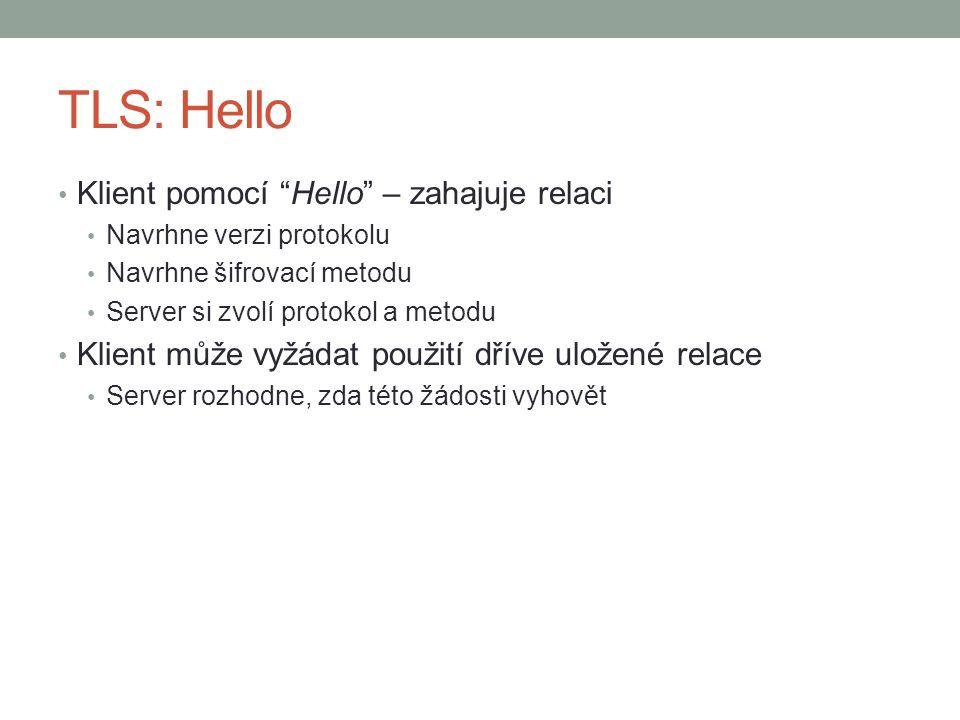 """TLS: Hello Klient pomocí """"Hello"""" – zahajuje relaci Navrhne verzi protokolu Navrhne šifrovací metodu Server si zvolí protokol a metodu Klient může vyžá"""