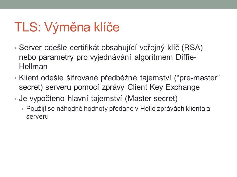 TLS: Výměna klíče Server odešle certifikát obsahující veřejný klíč (RSA) nebo parametry pro vyjednávání algoritmem Diffie- Hellman Klient odešle šifrované předběžné tajemství ( pre-master secret) serveru pomocí zprávy Client Key Exchange Je vypočteno hlavní tajemství (Master secret) Použijí se náhodné hodnoty předané v Hello zprávách klienta a serveru