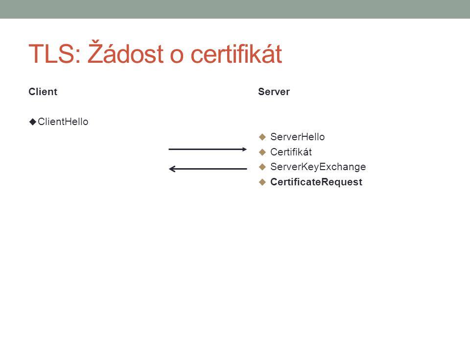TLS: Žádost o certifikát Client  ClientHello Server  ServerHello  Certifikát  ServerKeyExchange  CertificateRequest