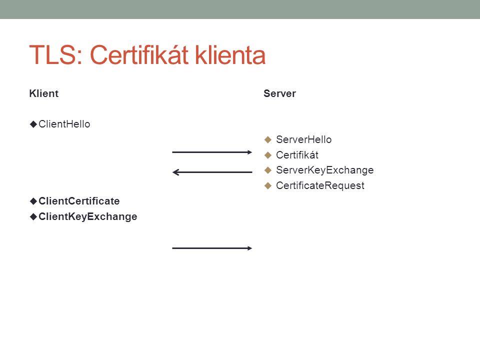 TLS: Certifikát klienta Klient  ClientHello  ClientCertificate  ClientKeyExchange Server  ServerHello  Certifikát  ServerKeyExchange  CertificateRequest