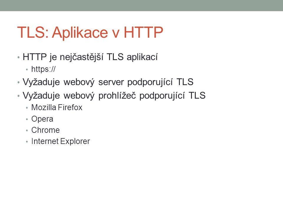 TLS: Aplikace v HTTP HTTP je nejčastější TLS aplikací https:// Vyžaduje webový server podporující TLS Vyžaduje webový prohlížeč podporující TLS Mozilla Firefox Opera Chrome Internet Explorer