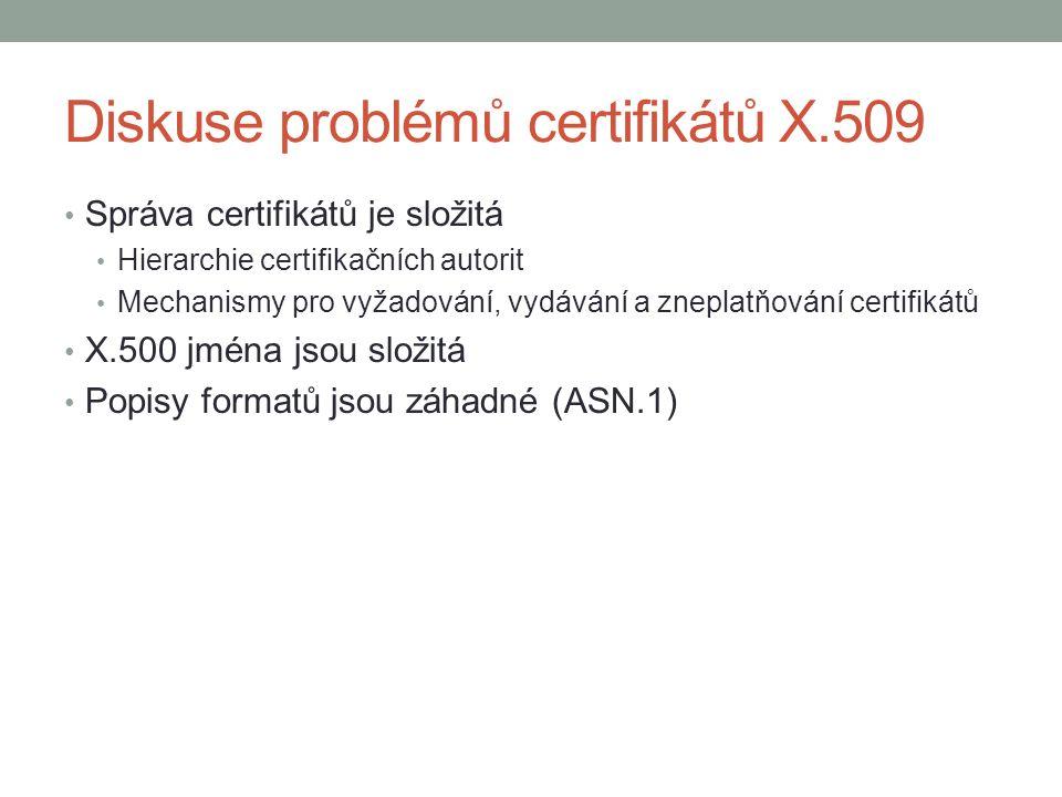 Diskuse problémů certifikátů X.509 Správa certifikátů je složitá Hierarchie certifikačních autorit Mechanismy pro vyžadování, vydávání a zneplatňování certifikátů X.500 jména jsou složitá Popisy formatů jsou záhadné (ASN.1)