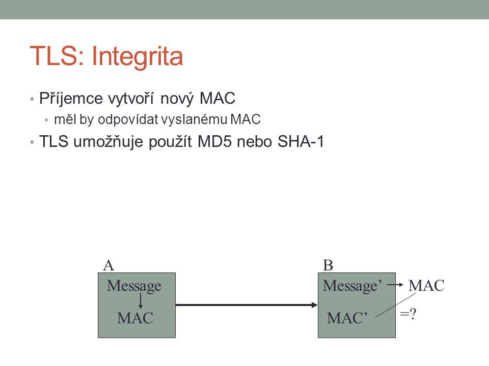 TLS: Integrita Příjemce vytvoří nový MAC měl by odpovídat vyslanému MAC TLS umožňuje použít MD5 nebo SHA-1 AB Message' MAC' MAC =.