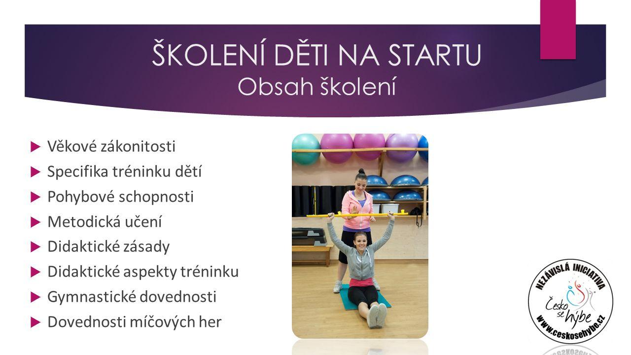 ŠKOLENÍ DĚTI NA STARTU Obsah školení  Věkové zákonitosti  Specifika tréninku dětí  Pohybové schopnosti  Metodická učení  Didaktické zásady  Didaktické aspekty tréninku  Gymnastické dovednosti  Dovednosti míčových her