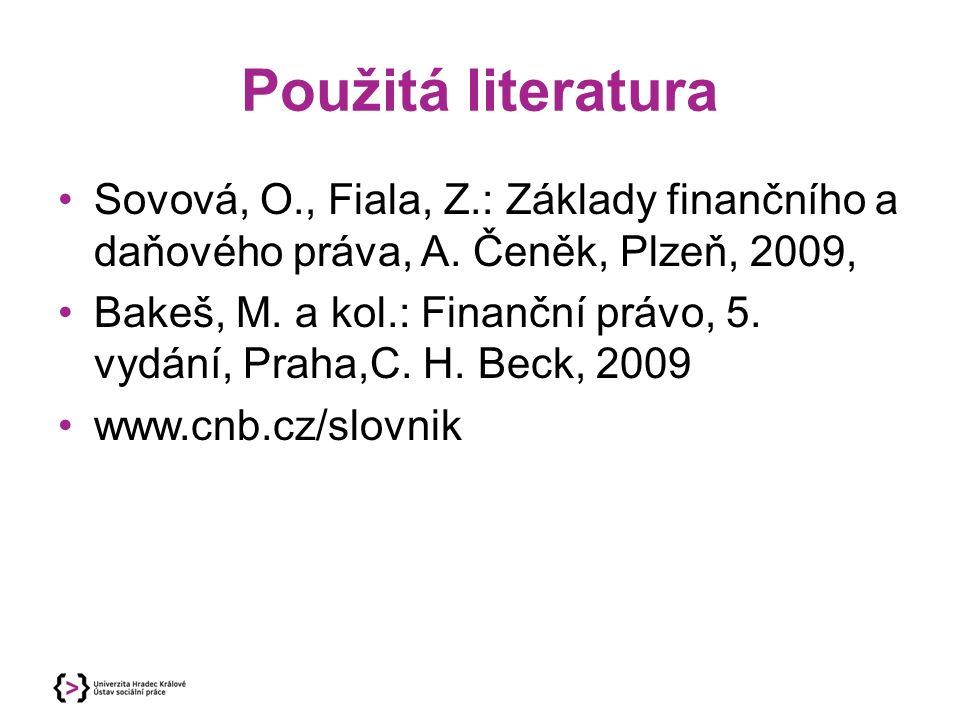 Použitá literatura Sovová, O., Fiala, Z.: Základy finančního a daňového práva, A. Čeněk, Plzeň, 2009, Bakeš, M. a kol.: Finanční právo, 5. vydání, Pra