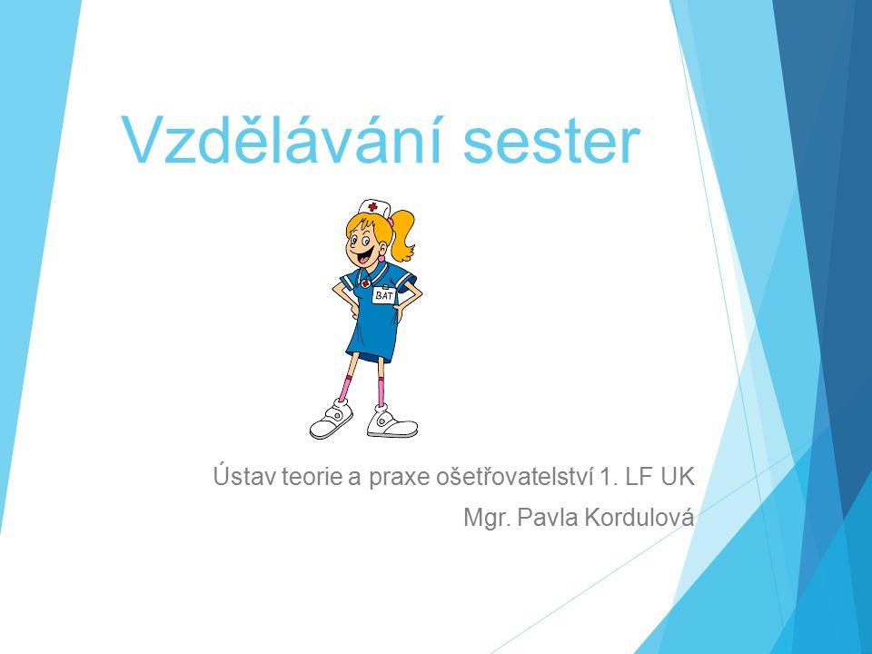 Vzdělávání sester Ústav teorie a praxe ošetřovatelství 1. LF UK Mgr. Pavla Kordulová