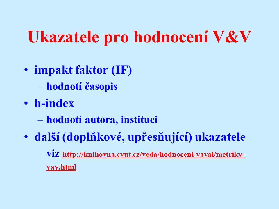 Ukazatele pro hodnocení V&V impakt faktor (IF) –hodnotí časopis h-index –hodnotí autora, instituci další (doplňkové, upřesňující) ukazatele –viz http://knihovna.cvut.cz/veda/hodnoceni-vavai/metriky- vav.html http://knihovna.cvut.cz/veda/hodnoceni-vavai/metriky- vav.html