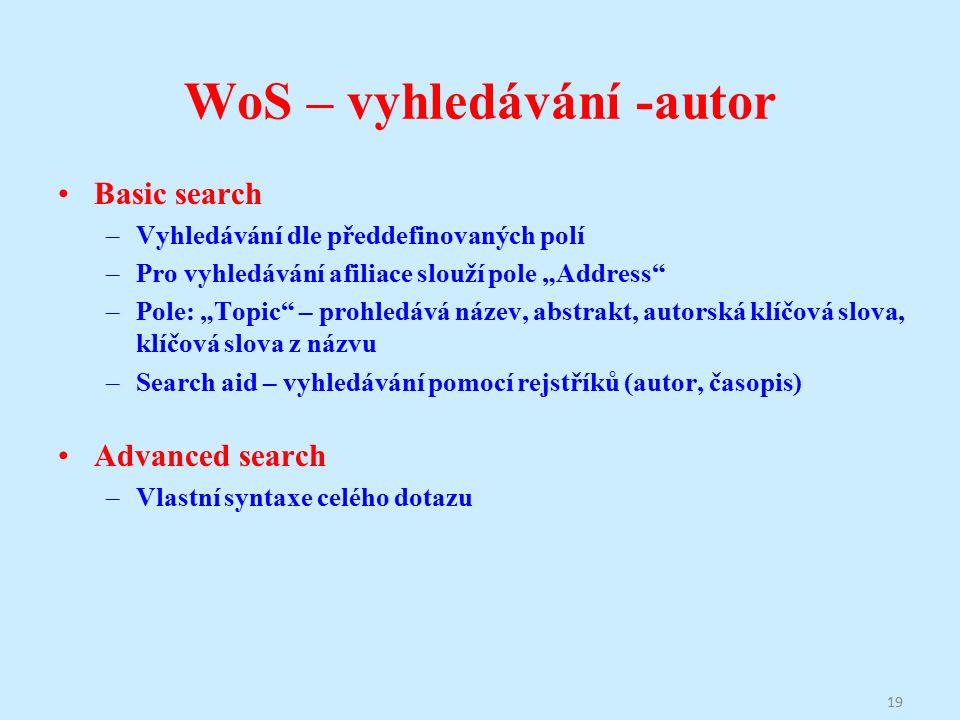 """WoS – vyhledávání -autor Basic search –Vyhledávání dle předdefinovaných polí –Pro vyhledávání afiliace slouží pole """"Address –Pole: """"Topic – prohledává název, abstrakt, autorská klíčová slova, klíčová slova z názvu –Search aid – vyhledávání pomocí rejstříků (autor, časopis) Advanced search –Vlastní syntaxe celého dotazu 19"""