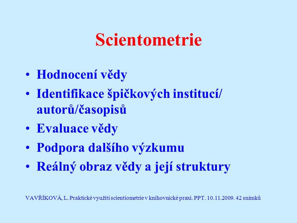 Scientometrie Hodnocení vědy Identifikace špičkových institucí/ autorů/časopisů Evaluace vědy Podpora dalšího výzkumu Reálný obraz vědy a její struktury VAVŘÍKOVÁ, L.