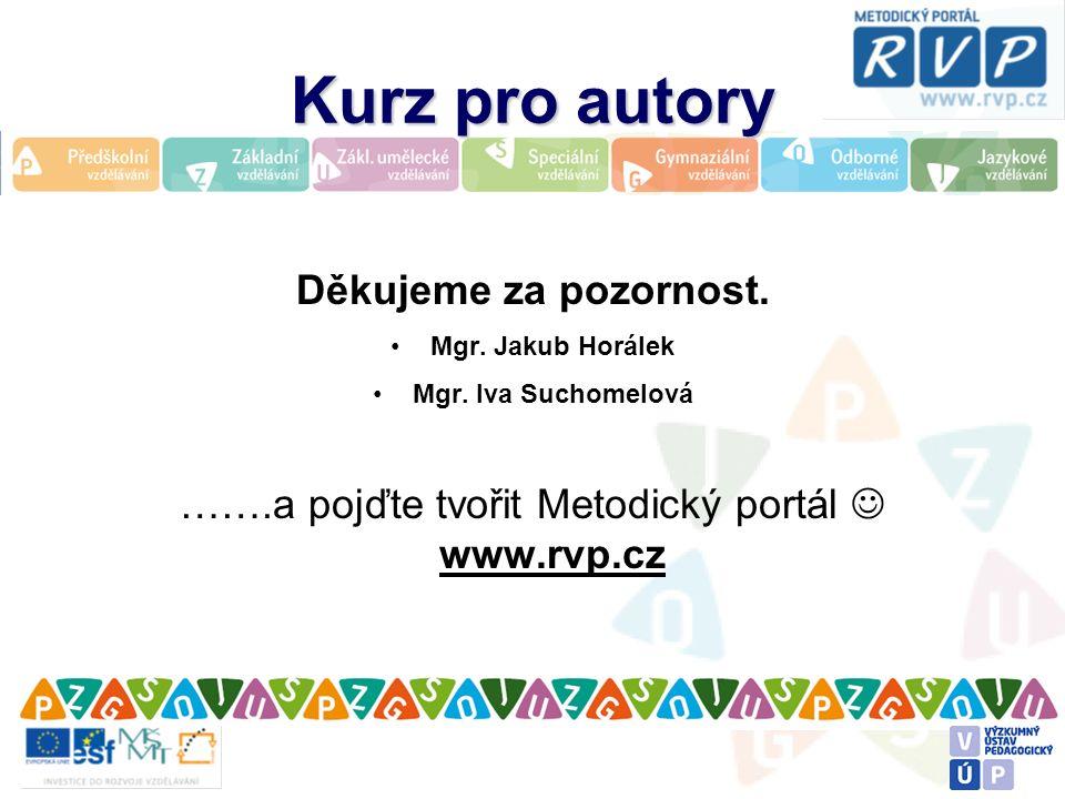 Kurz pro autory Děkujeme za pozornost. Mgr. Jakub Horálek Mgr. Iva Suchomelová …….a pojďte tvořit Metodický portál www.rvp.cz