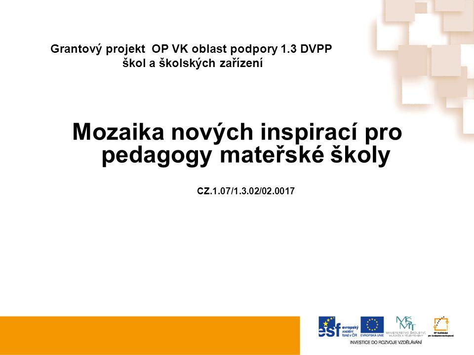 Grantový projekt OP VK oblast podpory 1.3 DVPP škol a školských zařízení Mozaika nových inspirací pro pedagogy mateřské školy CZ.1.07/1.3.02/02.0017