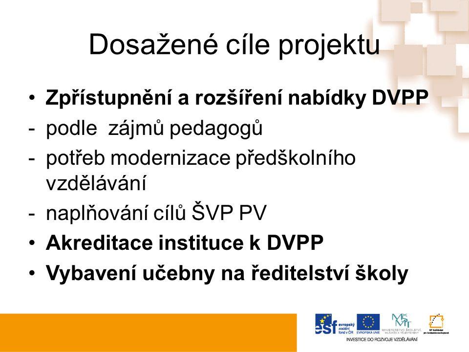 Dosažené cíle projektu Zpřístupnění a rozšíření nabídky DVPP -podle zájmů pedagogů -potřeb modernizace předškolního vzdělávání -naplňování cílů ŠVP PV Akreditace instituce k DVPP Vybavení učebny na ředitelství školy