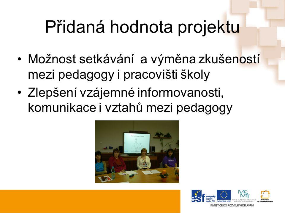 Přidaná hodnota projektu Možnost setkávání a výměna zkušeností mezi pedagogy i pracovišti školy Zlepšení vzájemné informovanosti, komunikace i vztahů mezi pedagogy