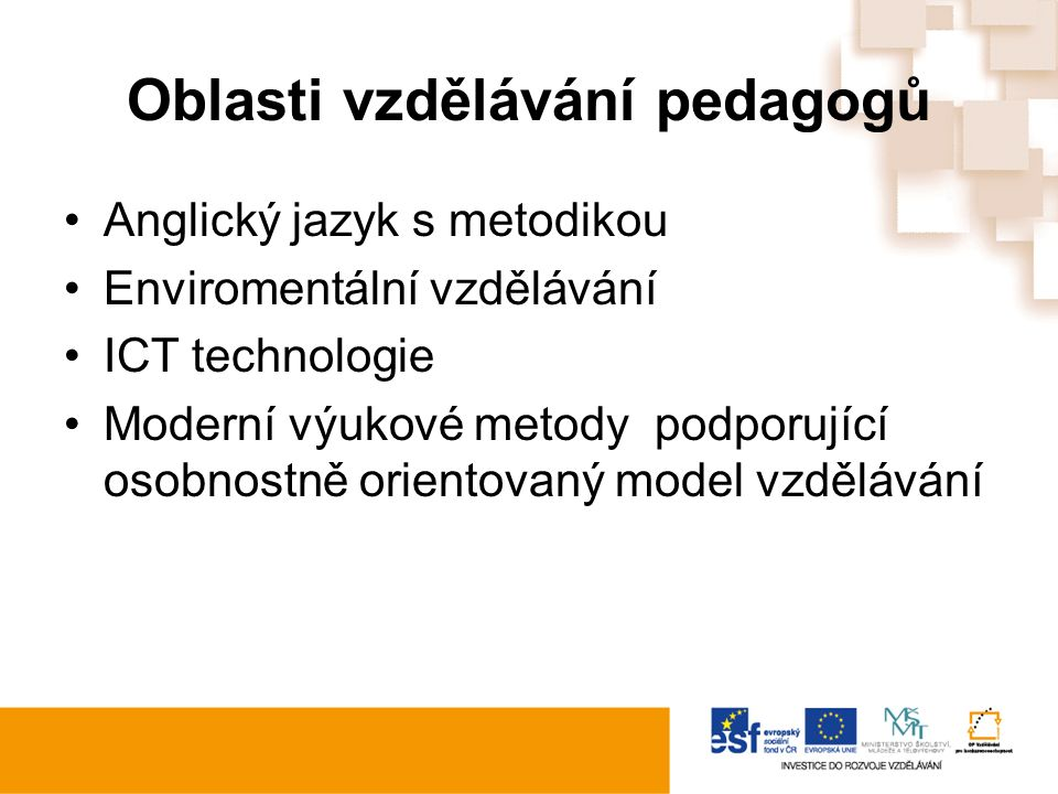 Oblasti vzdělávání pedagogů Anglický jazyk s metodikou Enviromentální vzdělávání ICT technologie Moderní výukové metody podporující osobnostně orientovaný model vzdělávání