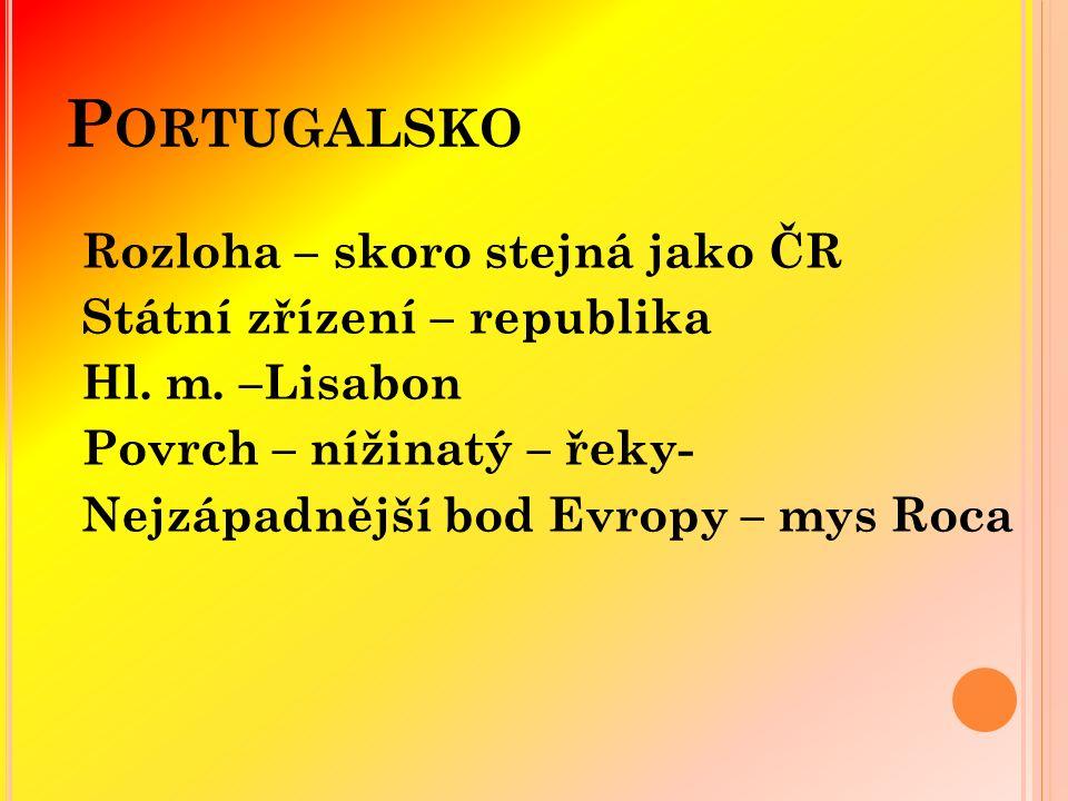 P ORTUGALSKO Rozloha – skoro stejná jako ČR Státní zřízení – republika Hl.