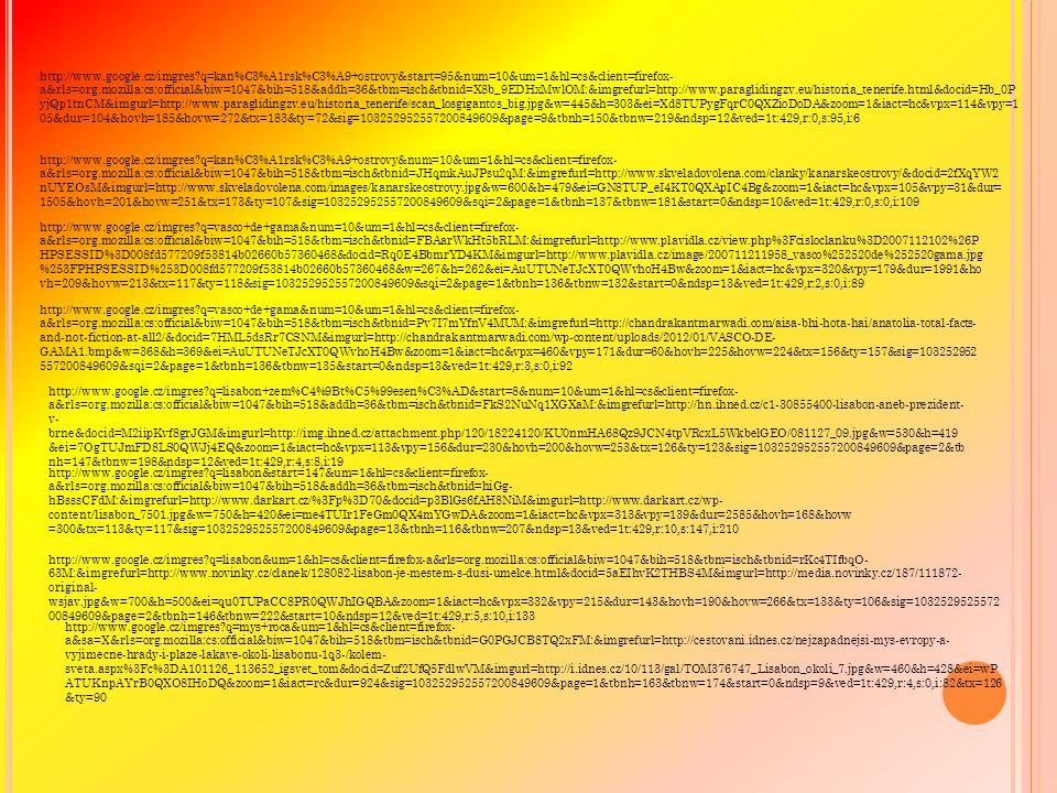 http://www.google.cz/imgres q=kan%C3%A1rsk%C3%A9+ostrovy&start=95&num=10&um=1&hl=cs&client=firefox- a&rls=org.mozilla:cs:official&biw=1047&bih=518&addh=36&tbm=isch&tbnid=X8b_9EDHxMwlOM:&imgrefurl=http://www.paraglidingzv.eu/historia_tenerife.html&docid=Hb_0P yjQp1tnCM&imgurl=http://www.paraglidingzv.eu/historia_tenerife/scan_losgigantos_big.jpg&w=445&h=303&ei=Xd8TUPygFqrC0QXZioDoDA&zoom=1&iact=hc&vpx=114&vpy=1 05&dur=104&hovh=185&hovw=272&tx=183&ty=72&sig=103252952557200849609&page=9&tbnh=150&tbnw=219&ndsp=12&ved=1t:429,r:0,s:95,i:6 http://www.google.cz/imgres q=kan%C3%A1rsk%C3%A9+ostrovy&num=10&um=1&hl=cs&client=firefox- a&rls=org.mozilla:cs:official&biw=1047&bih=518&tbm=isch&tbnid=JHqmkAuJPsu2qM:&imgrefurl=http://www.skveladovolena.com/clanky/kanarskeostrovy/&docid=2fXqYW2 nUYEOsM&imgurl=http://www.skveladovolena.com/images/kanarskeostrovy.jpg&w=600&h=479&ei=GN8TUP_eI4KT0QXApIC4Bg&zoom=1&iact=hc&vpx=105&vpy=31&dur= 1505&hovh=201&hovw=251&tx=173&ty=107&sig=103252952557200849609&sqi=2&page=1&tbnh=137&tbnw=181&start=0&ndsp=10&ved=1t:429,r:0,s:0,i:109 http://www.google.cz/imgres q=vasco+de+gama&num=10&um=1&hl=cs&client=firefox- a&rls=org.mozilla:cs:official&biw=1047&bih=518&tbm=isch&tbnid=FBAarWkHt5bRLM:&imgrefurl=http://www.plavidla.cz/view.php%3Fcisloclanku%3D2007112102%26P HPSESSID%3D008fd577209f53814b02660b57360468&docid=Rq0E4BbmrYD4KM&imgurl=http://www.plavidla.cz/image/200711211958_vasco%252520de%252520gama.jpg %253FPHPSESSID%253D008fd577209f53814b02660b57360468&w=267&h=262&ei=AuUTUNeTJcXT0QWvhoH4Bw&zoom=1&iact=hc&vpx=320&vpy=179&dur=1991&ho vh=209&hovw=213&tx=117&ty=118&sig=103252952557200849609&sqi=2&page=1&tbnh=136&tbnw=132&start=0&ndsp=13&ved=1t:429,r:2,s:0,i:89 http://www.google.cz/imgres q=vasco+de+gama&num=10&um=1&hl=cs&client=firefox- a&rls=org.mozilla:cs:official&biw=1047&bih=518&tbm=isch&tbnid=Pv7I7mYfnV4MUM:&imgrefurl=http://chandrakantmarwadi.com/aisa-bhi-hota-hai/anatolia-total-facts- and-not-fiction-at-all2/&docid=7HML5dsRr7CSNM&imgurl=http://chand