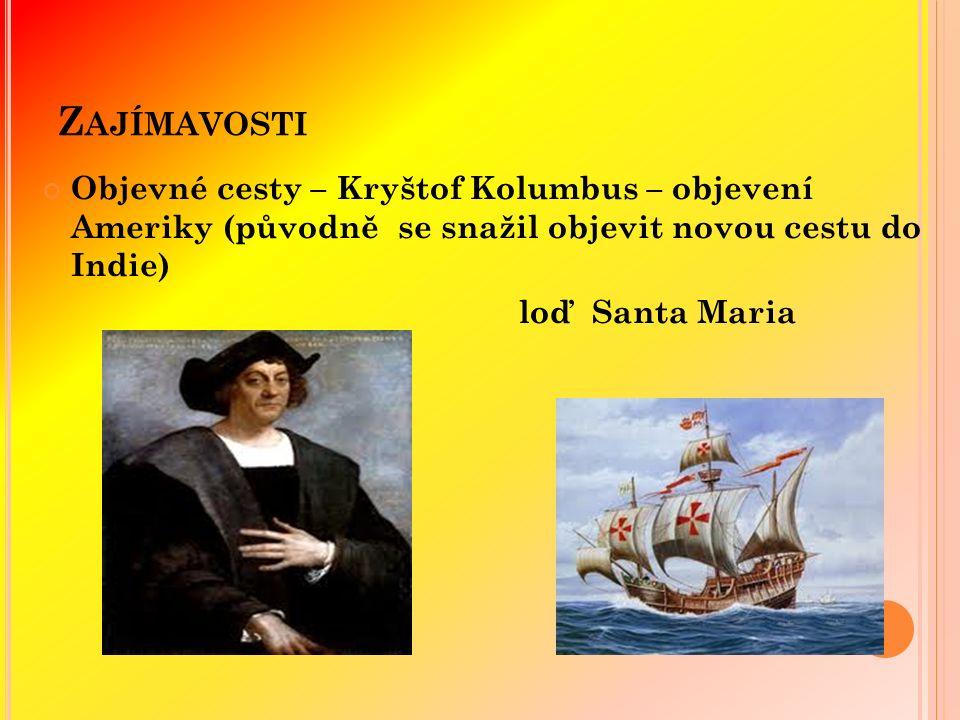 Z AJÍMAVOSTI Objevné cesty – Kryštof Kolumbus – objevení Ameriky (původně se snažil objevit novou cestu do Indie) loď Santa Maria