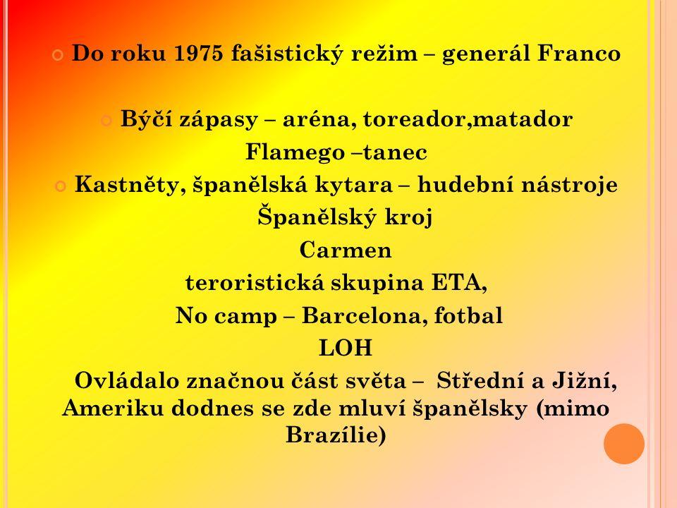 Do roku 1975 fašistický režim – generál Franco Býčí zápasy – aréna, toreador,matador Flamego –tanec Kastněty, španělská kytara – hudební nástroje Španělský kroj Carmen teroristická skupina ETA, No camp – Barcelona, fotbal LOH Ovládalo značnou část světa – Střední a Jižní, Ameriku dodnes se zde mluví španělsky (mimo Brazílie)
