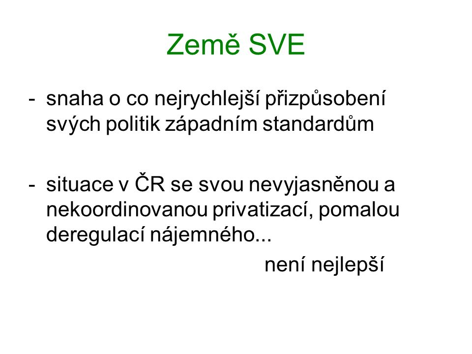 Země SVE -snaha o co nejrychlejší přizpůsobení svých politik západním standardům -situace v ČR se svou nevyjasněnou a nekoordinovanou privatizací, pomalou deregulací nájemného...