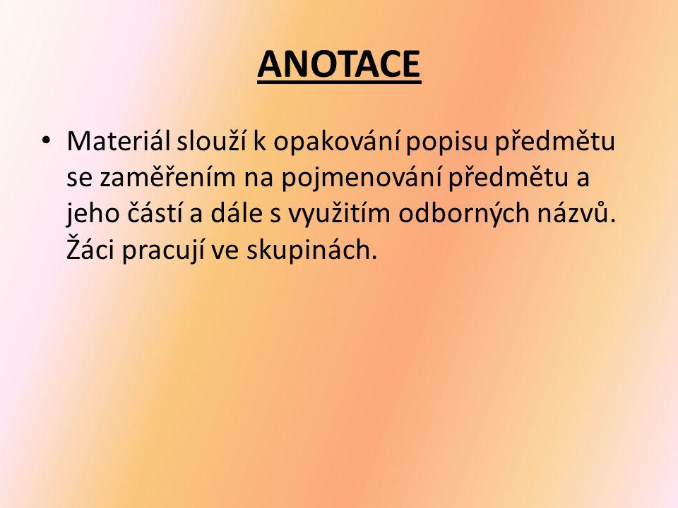 ANOTACE Materiál slouží k opakování popisu předmětu se zaměřením na pojmenování předmětu a jeho částí a dále s využitím odborných názvů.