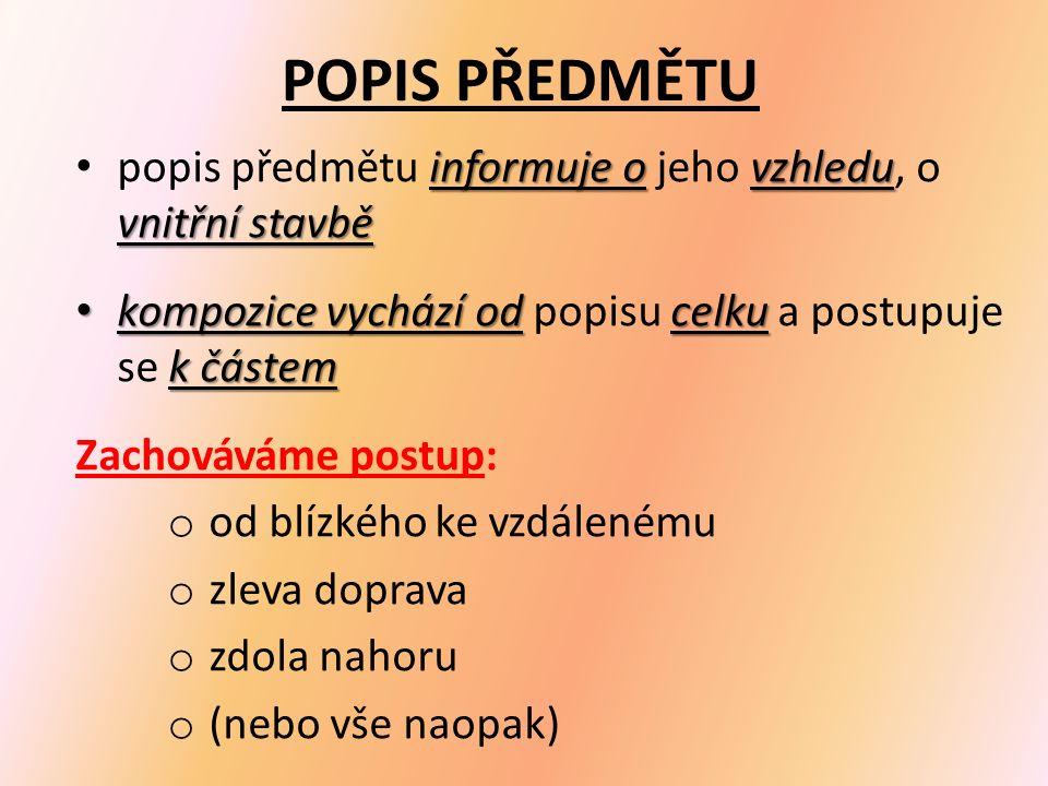 POPIS PŘEDMĚTU informuje ovzhledu vnitřní stavbě popis předmětu informuje o jeho vzhledu, o vnitřní stavbě kompozice vychází od celku k částem kompozice vychází od popisu celku a postupuje se k částem Zachováváme postup: o od blízkého ke vzdálenému o zleva doprava o zdola nahoru o (nebo vše naopak)