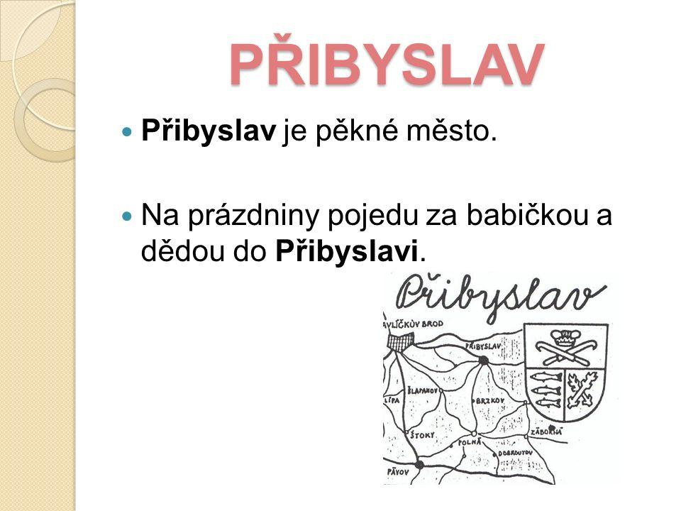 PŘIBYSLAV Přibyslav je pěkné město. Na prázdniny pojedu za babičkou a dědou do Přibyslavi.