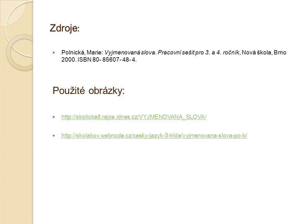 Zdroje : Polnická, Marie: Vyjmenovaná slova. Pracovní sešit pro 3. a 4. ročník, Nová škola, Brno 2000. ISBN 80- 85607- 48- 4. Použité obrázky: http://