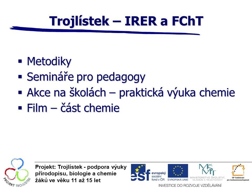 Trojlístek – IRER a FChT Projekt: Trojlístek - podpora výuky přírodopisu, biologie a chemie žáků ve věku 11 až 15 let  Metodiky  Semináře pro pedagogy  Akce na školách – praktická výuka chemie  Film – část chemie