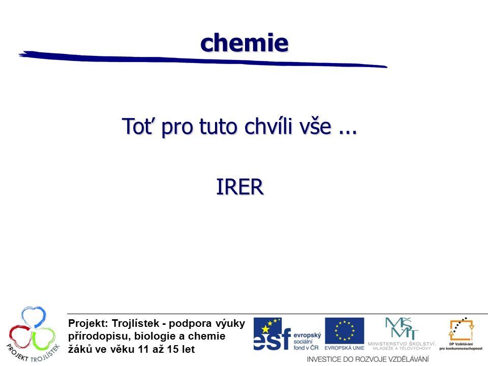 chemie Projekt: Trojlístek - podpora výuky přírodopisu, biologie a chemie žáků ve věku 11 až 15 let Toť pro tuto chvíli vše...