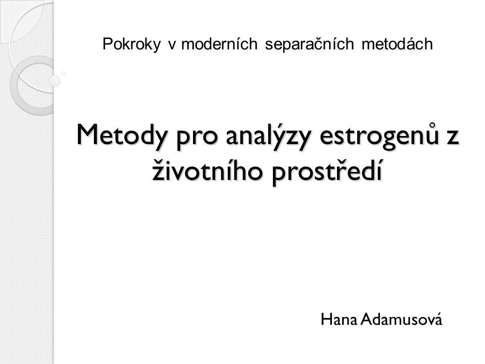 Pokroky v moderních separačních metodách Hana Adamusová Metody pro analýzy estrogenů z životního prostředí