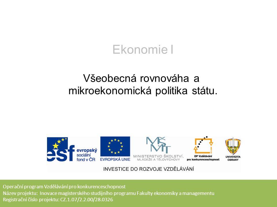 Operační program Vzdělávání pro konkurenceschopnost Název projektu: Inovace magisterského studijního programu Fakulty ekonomiky a managementu Registrační číslo projektu: CZ.1.07/2.2.00/28.0326 Ekonomie I Všeobecná rovnováha a mikroekonomická politika státu.