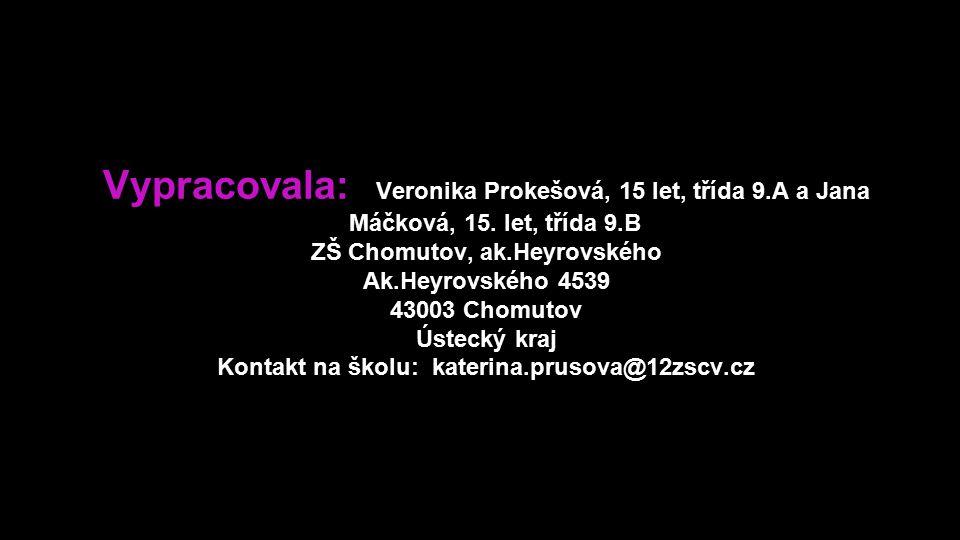 Vypracovala: Veronika Prokešová, 15 let, třída 9.A a Jana Máčková, 15. let, třída 9.B ZŠ Chomutov, ak.Heyrovského Ak.Heyrovského 4539 43003 Chomutov Ú