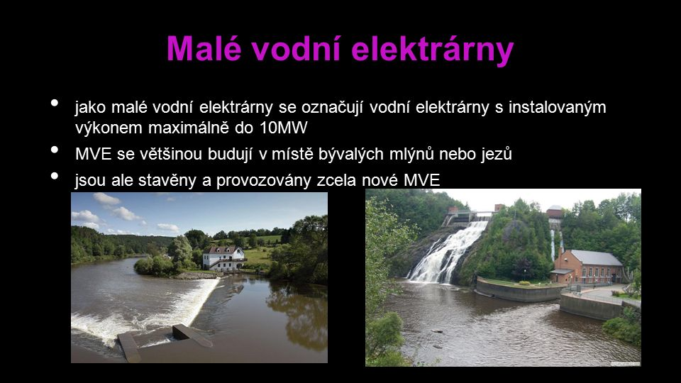 Malé vodní elektrárny jako malé vodní elektrárny se označují vodní elektrárny s instalovaným výkonem maximálně do 10MW MVE se většinou budují v místě bývalých mlýnů nebo jezů jsou ale stavěny a provozovány zcela nové MVE