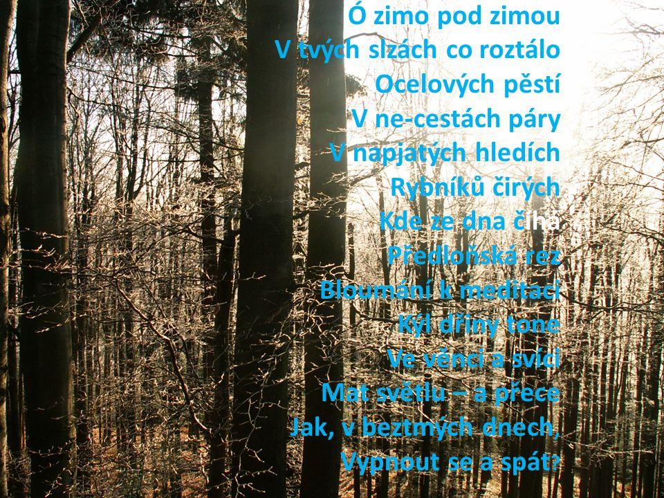 Ó zimo pod zimou V tvých slzách co roztálo Ocelových pěstí V ne-cestách páry V napjatých hledích Rybníků čirých Kde ze dna číhá Předloňská rez Bloumání k meditaci Kýl dřiny tone Ve věnci a svíci Mat světlu – a přece Jak, v beztmých dnech, Vypnout se a spát