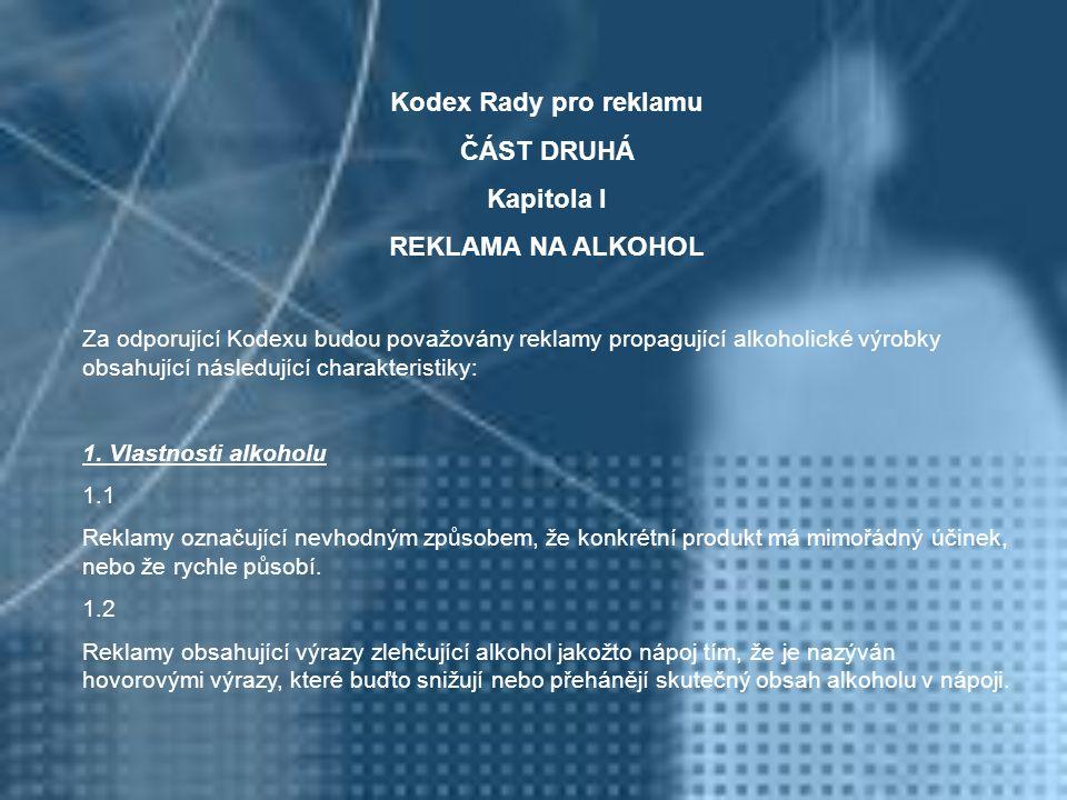 Kodex Rady pro reklamu ČÁST DRUHÁ Kapitola I REKLAMA NA ALKOHOL Za odporující Kodexu budou považovány reklamy propagující alkoholické výrobky obsahují