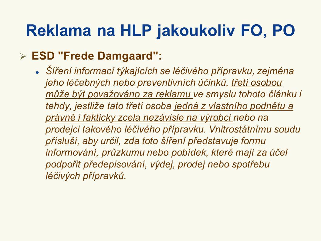 Reklama na HLP jakoukoliv FO, PO  ESD Frede Damgaard : Šíření informací týkajících se léčivého přípravku, zejména jeho léčebných nebo preventivních účinků, třetí osobou může být považováno za reklamu ve smyslu tohoto článku i tehdy, jestliže tato třetí osoba jedná z vlastního podnětu a právně i fakticky zcela nezávisle na výrobci nebo na prodejci takového léčivého přípravku.