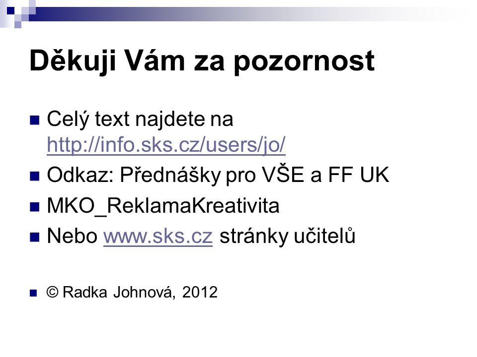 Děkuji Vám za pozornost Celý text najdete na http://info.sks.cz/users/jo/ http://info.sks.cz/users/jo/ Odkaz: Přednášky pro VŠE a FF UK MKO_ReklamaKreativita Nebo www.sks.cz stránky učitelůwww.sks.cz © Radka Johnová, 2012
