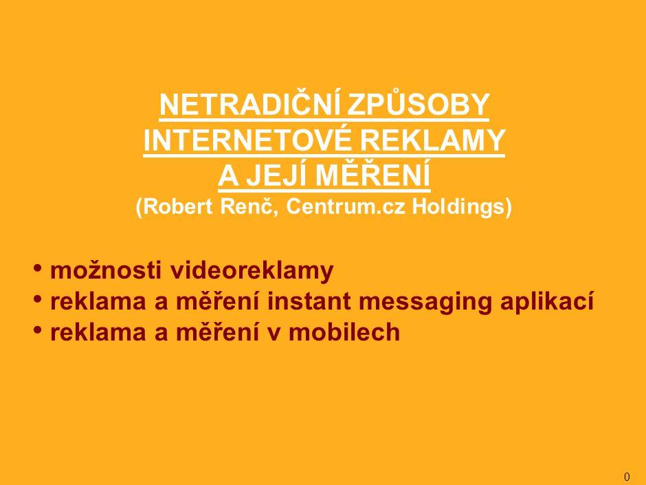 0 možnosti videoreklamy reklama a měření instant messaging aplikací reklama a měření v mobilech NETRADIČNÍ ZPŮSOBY INTERNETOVÉ REKLAMY A JEJÍ MĚŘENÍ (Robert Renč, Centrum.cz Holdings)