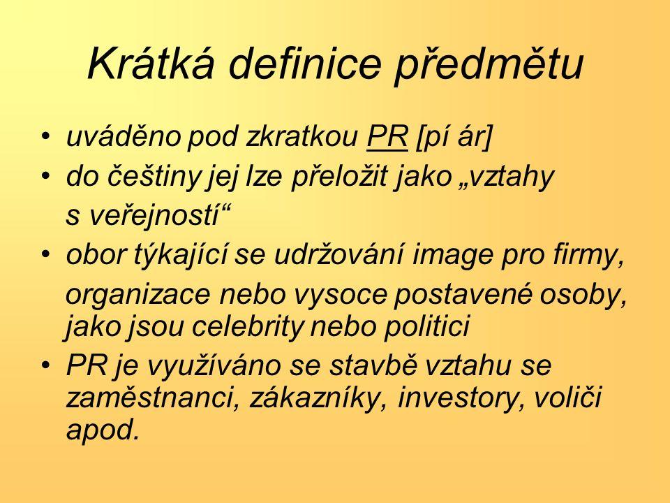 """Krátká definice předmětu uváděno pod zkratkou PR [pí ár] do češtiny jej lze přeložit jako """"vztahy s veřejností obor týkající se udržování image pro firmy, organizace nebo vysoce postavené osoby, jako jsou celebrity nebo politici PR je využíváno se stavbě vztahu se zaměstnanci, zákazníky, investory, voliči apod."""
