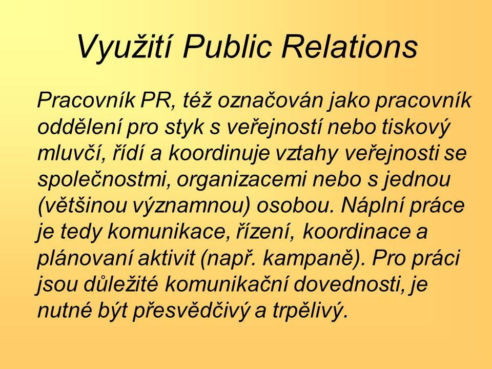 Využití Public Relations Pracovník PR, též označován jako pracovník oddělení pro styk s veřejností nebo tiskový mluvčí, řídí a koordinuje vztahy veřejnosti se společnostmi, organizacemi nebo s jednou (většinou významnou) osobou.