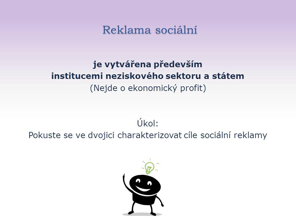 Reklama sociální Reklama sociální je vytvářena především institucemi neziskového sektoru a státem (Nejde o ekonomický profit) Úkol: Pokuste se ve dvojici charakterizovat cíle sociální reklamy