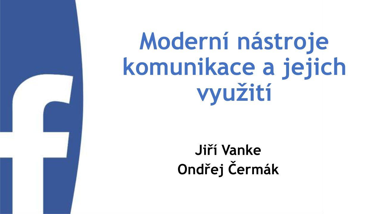 Moderní nástroje komunikace a jejich využití Jiří Vanke Ondřej Čermák